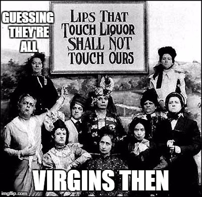 temporate virgins | GUESSING THEY'RE ALL VIRGINS THEN | image tagged in alcohol | made w/ Imgflip meme maker