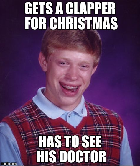Bad Luck Brian Meme | GETS A CLAPPER FOR CHRISTMAS HAS TO SEE HIS DOCTOR | image tagged in memes,bad luck brian | made w/ Imgflip meme maker