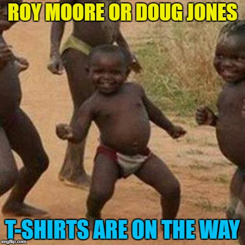 Time will tell... :) | ROY MOORE OR DOUG JONES T-SHIRTS ARE ON THE WAY | image tagged in memes,third world success kid,roy moore,doug jones,politics,alabama | made w/ Imgflip meme maker