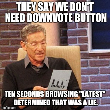 "Honestly | THEY SAY WE DON'T NEED DOWNVOTE BUTTON TEN SECONDS BROWSING ""LATEST"" DETERMINED THAT WAS A LIE. 