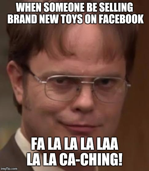 WHEN SOMEONE BE SELLING BRAND NEW TOYS ON FACEBOOK FA LA LA LA LAA LA LA CA-CHING! | image tagged in dwight schrute | made w/ Imgflip meme maker