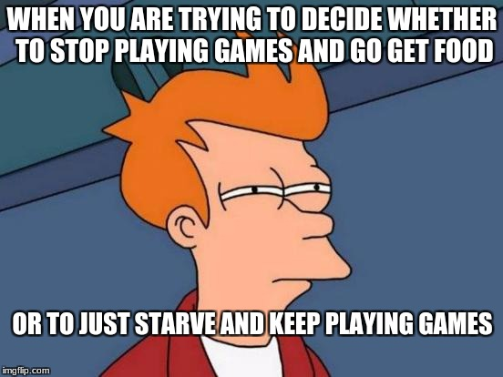 Futurama Fry Meme | WHEN YOU ARE TRYING TO DECIDE WHETHER TO STOP PLAYING GAMES AND GO GET FOOD OR TO JUST STARVE AND KEEP PLAYING GAMES | image tagged in memes,futurama fry,funny,kingdawesome | made w/ Imgflip meme maker