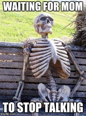 Waiting Skeleton Meme | WAITING FOR MOM TO STOP TALKING | image tagged in memes,waiting skeleton | made w/ Imgflip meme maker