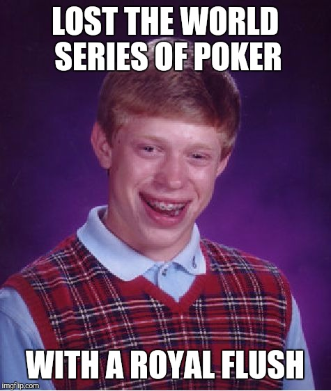 Bad Luck Brian Meme | LOST THE WORLD SERIES OF POKER WITH A ROYAL FLUSH | image tagged in memes,bad luck brian | made w/ Imgflip meme maker