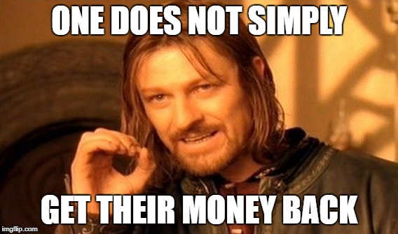 One Does Not Simply Meme | ONE DOES NOT SIMPLY GET THEIR MONEY BACK | image tagged in memes,one does not simply | made w/ Imgflip meme maker