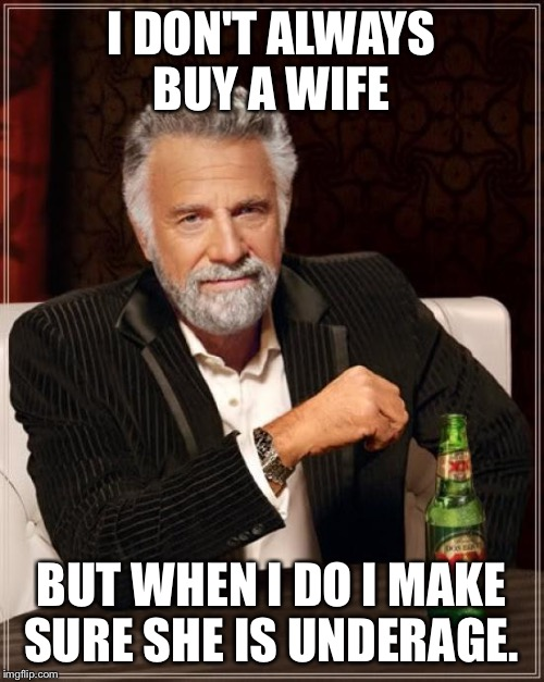 The Most Interesting Man In The World Meme | I DON'T ALWAYS BUY A WIFE BUT WHEN I DO I MAKE SURE SHE IS UNDERAGE. | image tagged in memes,the most interesting man in the world | made w/ Imgflip meme maker
