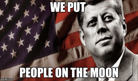 jfk | WE PUT PEOPLE ON THE MOON | image tagged in memes | made w/ Imgflip meme maker