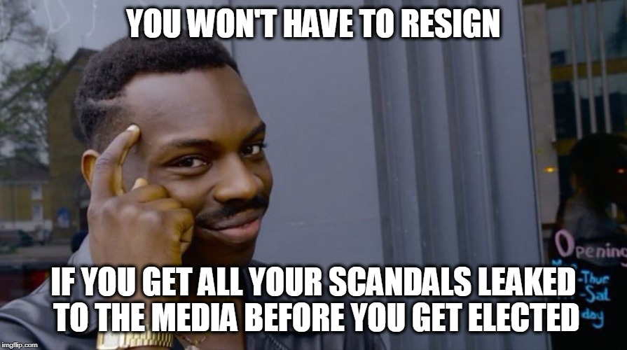 Roll Safe Think About It Meme | YOU WON'T HAVE TO RESIGN IF YOU GET ALL YOUR SCANDALS LEAKED TO THE MEDIA BEFORE YOU GET ELECTED | image tagged in smart black dude | made w/ Imgflip meme maker