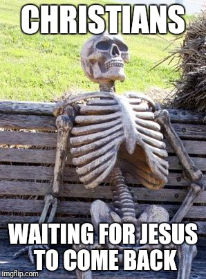 Waiting Skeleton |  CHRISTIANS; WAITING FOR JESUS TO COME BACK | image tagged in memes,waiting skeleton | made w/ Imgflip meme maker