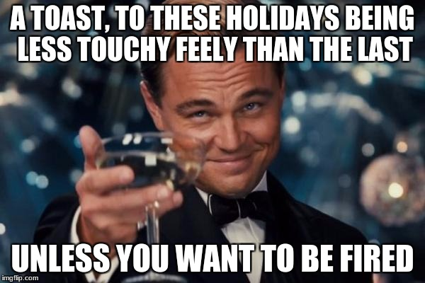 Seeking Unemployment | A TOAST, TO THESE HOLIDAYS BEING LESS TOUCHY FEELY THAN THE LAST UNLESS YOU WANT TO BE FIRED | image tagged in leonardo dicaprio cheers,sexual harassment,fired,holidays,christmas | made w/ Imgflip meme maker