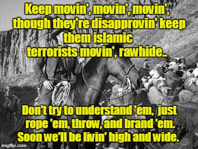 Islamic Terrorists: round'em up, movin' out Rawhide! | Keep movin', movin', movin',  though they're disapprovin' keep them islamic terrorists movin', rawhide.. Don't try to understand 'em,  just  | image tagged in rawhide,islamic terrorists,muslims | made w/ Imgflip meme maker