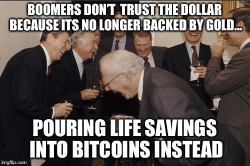 Laughing Men In Suits Meme | BOOMERS DON'T  TRUST THE DOLLAR BECAUSE ITS NO LONGER BACKED BY GOLD... POURING LIFE SAVINGS INTO BITCOINS INSTEAD | image tagged in memes,laughing men in suits | made w/ Imgflip meme maker