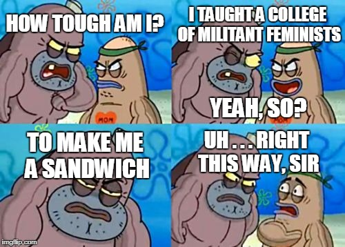 How Tough Are You |  I TAUGHT A COLLEGE OF MILITANT FEMINISTS; HOW TOUGH AM I? YEAH, SO? UH . . . RIGHT THIS WAY, SIR; TO MAKE ME A SANDWICH | image tagged in memes,how tough are you | made w/ Imgflip meme maker
