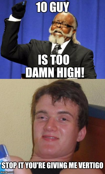 Aaaaany questions? | 10 GUY IS TOO DAMN HIGH! STOP IT YOU'RE GIVING ME VERTIGO | image tagged in 10 guy,too damn high,memes,high,vertigo | made w/ Imgflip meme maker