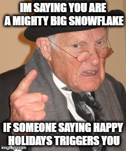 Back In My Day Meme | IM SAYING YOU ARE A MIGHTY BIG SNOWFLAKE IF SOMEONE SAYING HAPPY HOLIDAYS TRIGGERS YOU | image tagged in memes,back in my day | made w/ Imgflip meme maker