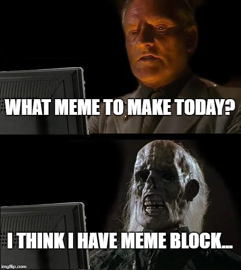 Ill Just Wait Here Meme | WHAT MEME TO MAKE TODAY? I THINK I HAVE MEME BLOCK... | image tagged in memes,ill just wait here | made w/ Imgflip meme maker