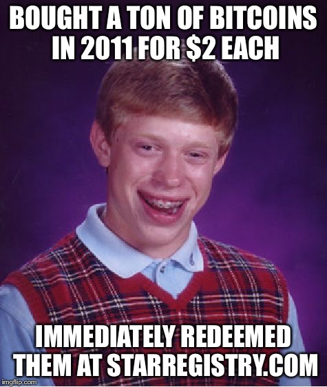 Bad Luck Brian Meme | BOUGHT A TON OF BITCOINS IN 2011 FOR $2 EACH IMMEDIATELY REDEEMED THEM AT STARREGISTRY.COM | image tagged in memes,bad luck brian | made w/ Imgflip meme maker