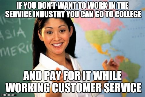 Unhelpful guidance counselor | IF YOU DON'T WANT TO WORK IN THE SERVICE INDUSTRY YOU CAN GO TO COLLEGE AND PAY FOR IT WHILE WORKING CUSTOMER SERVICE | image tagged in memes,unhelpful high school teacher | made w/ Imgflip meme maker