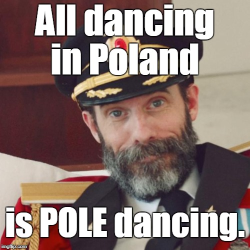 Captain Obvious | All dancing in Poland is POLE dancing. | image tagged in memes,captain obvious,poland,pole dancing,think about it,joke | made w/ Imgflip meme maker