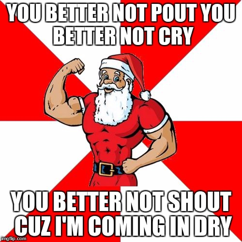 Jersey Santa |  YOU BETTER NOT POUT YOU BETTER NOT CRY; YOU BETTER NOT SHOUT CUZ I'M COMING IN DRY | image tagged in memes,jersey santa | made w/ Imgflip meme maker