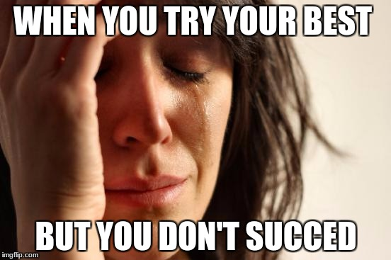 First World Problems Meme | WHEN YOU TRY YOUR BEST BUT YOU DON'T SUCCED | image tagged in memes,first world problems | made w/ Imgflip meme maker