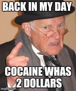 Back In My Day Meme | BACK IN MY DAY COCAINE WHAS 2 DOLLARS | image tagged in memes,back in my day | made w/ Imgflip meme maker