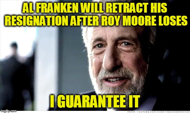 I Guarantee It Meme | AL FRANKEN WILL RETRACT HIS RESIGNATION AFTER ROY MOORE LOSES I GUARANTEE IT | image tagged in memes,i guarantee it | made w/ Imgflip meme maker