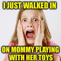 I JUST WALKED IN ON MOMMY PLAYING WITH HER TOYS | made w/ Imgflip meme maker