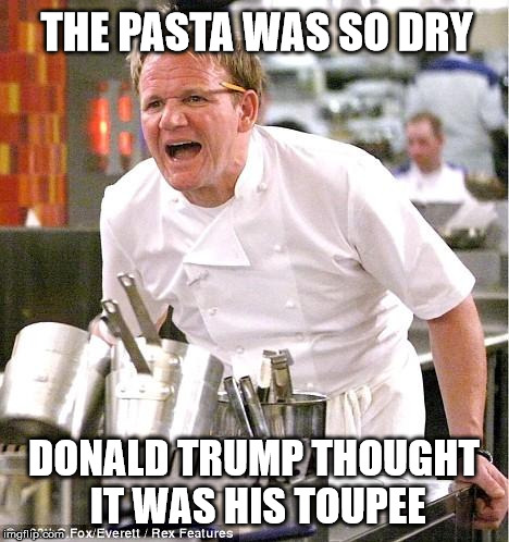 The Pasta's Dry | THE PASTA WAS SO DRY DONALD TRUMP THOUGHT IT WAS HIS TOUPEE | image tagged in memes,chef gordon ramsay,funny | made w/ Imgflip meme maker