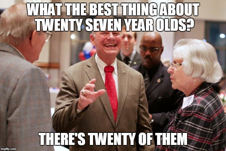 Keep your day job | WHAT THE BEST THING ABOUT TWENTY SEVEN YEAR OLDS? THERE'S TWENTY OF THEM | image tagged in roy moore,sex scandal,political humor,funny | made w/ Imgflip meme maker