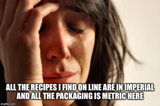 First World Problems Meme | ALL THE RECIPES I FIND ON LINE ARE IN IMPERIAL AND ALL THE PACKAGING IS METRIC HERE | image tagged in memes,first world problems | made w/ Imgflip meme maker