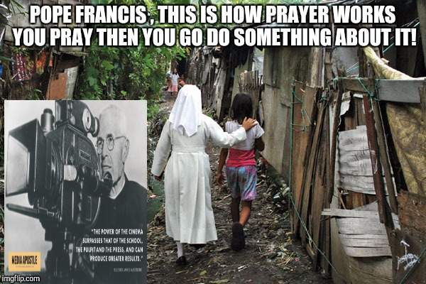 prayer  | POPE FRANCIS , THIS IS HOW PRAYER WORKS YOU PRAY THEN YOU GO DO SOMETHING ABOUT IT! | image tagged in god | made w/ Imgflip meme maker