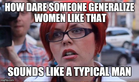 HOW DARE SOMEONE GENERALIZE WOMEN LIKE THAT SOUNDS LIKE A TYPICAL MAN | made w/ Imgflip meme maker