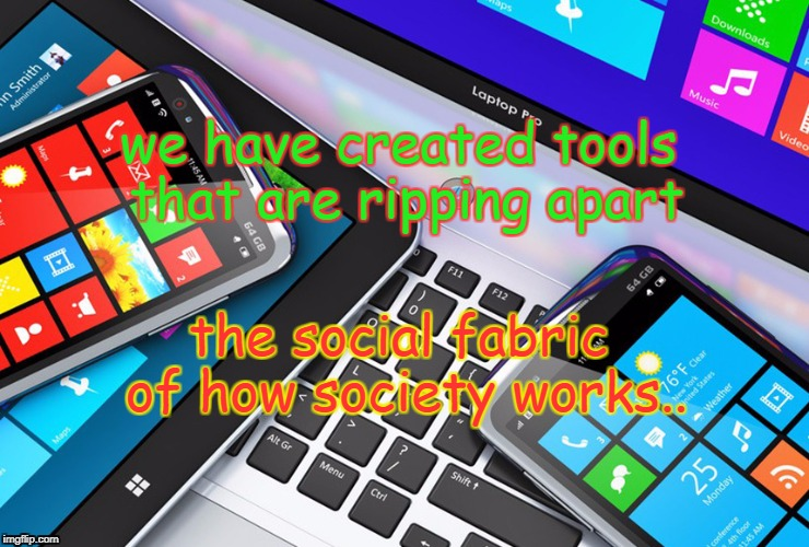 overtool | we have created tools that are ripping apart the social fabric of how society works.. | image tagged in society,tools,social | made w/ Imgflip meme maker