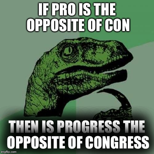 Philosoraptor Meme | IF PRO IS THE OPPOSITE OF CON THEN IS PROGRESS THE OPPOSITE OF CONGRESS | image tagged in memes,philosoraptor | made w/ Imgflip meme maker