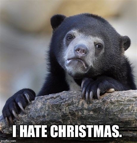 Confession Bear Meme | I HATE CHRISTMAS. | image tagged in memes,confession bear | made w/ Imgflip meme maker