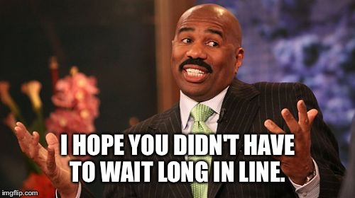 Steve Harvey Meme | I HOPE YOU DIDN'T HAVE TO WAIT LONG IN LINE. | image tagged in memes,steve harvey | made w/ Imgflip meme maker
