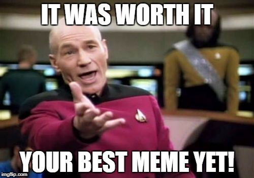 Picard Wtf Meme | IT WAS WORTH IT YOUR BEST MEME YET! | image tagged in memes,picard wtf | made w/ Imgflip meme maker