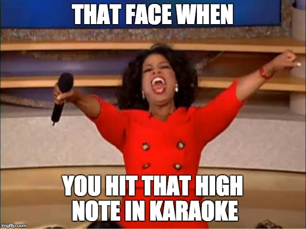 Oprah You Get A Meme | THAT FACE WHEN YOU HIT THAT HIGH NOTE IN KARAOKE | image tagged in memes,oprah you get a | made w/ Imgflip meme maker