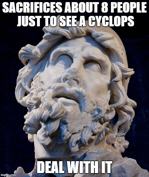 SACRIFICES ABOUT 8 PEOPLE JUST TO SEE A CYCLOPS DEAL WITH IT | image tagged in odysseus | made w/ Imgflip meme maker
