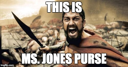 Sparta Leonidas Meme | THIS IS MS. JONES PURSE | image tagged in memes,sparta leonidas | made w/ Imgflip meme maker