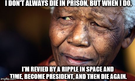 Nelson Mandella, people | I DON'T ALWAYS DIE IN PRISON, BUT WHEN I DO, I'M REVIED BY A RIPPLE IN SPACE AND TIME, BECOME PRESIDENT, AND THEN DIE AGAIN. | image tagged in nelson mandella,people | made w/ Imgflip meme maker