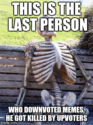 Watch out downvoters we are coming to kill you | THIS IS THE LAST PERSON WHO DOWNVOTED MEMES, HE GOT KILLED BY UPVOTERS | image tagged in memes,waiting skeleton | made w/ Imgflip meme maker