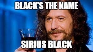 BLACK'S THE NAME SIRIUS BLACK | made w/ Imgflip meme maker