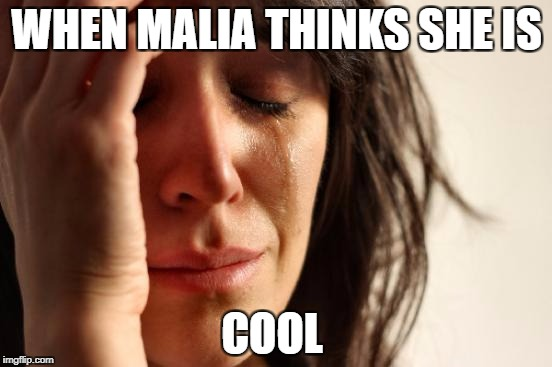 First World Problems Meme | WHEN MALIA THINKS SHE IS COOL | image tagged in memes,first world problems | made w/ Imgflip meme maker