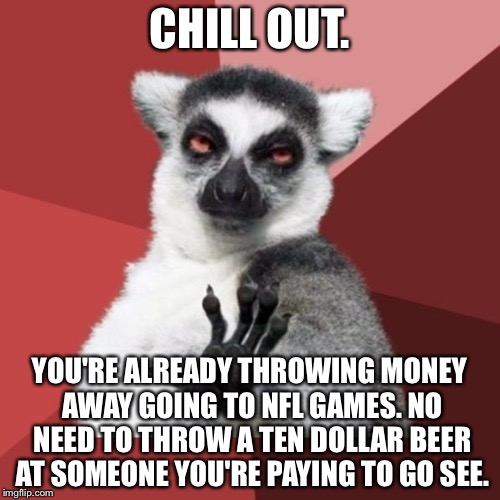 Chugging beer at players | CHILL OUT. YOU'RE ALREADY THROWING MONEY AWAY GOING TO NFL GAMES. NO NEED TO THROW A TEN DOLLAR BEER AT SOMEONE YOU'RE PAYING TO GO SEE. | image tagged in memes,chill out lemur,nfl memes,hold my beer,anger management,player | made w/ Imgflip meme maker