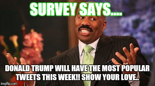 Steve Harvey Meme | SURVEY SAYS.... DONALD TRUMP WILL HAVE THE MOST POPULAR TWEETS THIS WEEK!! SHOW YOUR LOVE.. | image tagged in memes,steve harvey | made w/ Imgflip meme maker