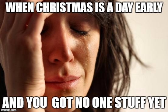 First World Problems Meme | WHEN CHRISTMAS IS A DAY EARLY AND YOU  GOT NO ONE STUFF YET | image tagged in memes,first world problems | made w/ Imgflip meme maker