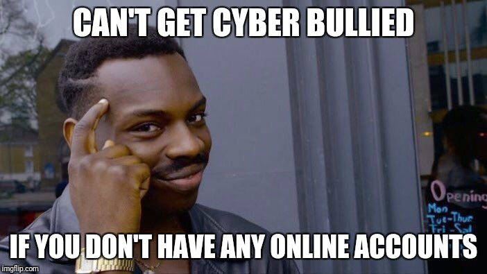 Roll Safe Think About It Meme | CAN'T GET CYBER BULLIED IF YOU DON'T HAVE ANY ONLINE ACCOUNTS | image tagged in roll safe think about it | made w/ Imgflip meme maker