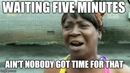 Aint Nobody Got Time For That Meme | WAITING FIVE MINUTES AIN'T NOBODY GOT TIME FOR THAT | image tagged in memes,aint nobody got time for that | made w/ Imgflip meme maker